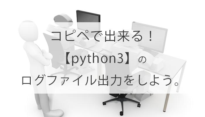 コピペで出来る!【python3】の ログのファイル出力をしよう。