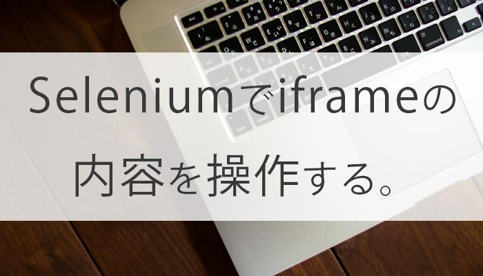 【要素が無いと思ったら】Seleniumでiframeの内容を操作する。