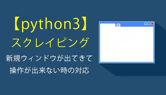 【python3 スクレイピング】新規ウィンドウが出てきて操作が出来ない時の対応