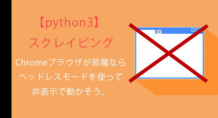python3×スクレイピング Chromeブラウザが邪魔ならヘッドレスモード