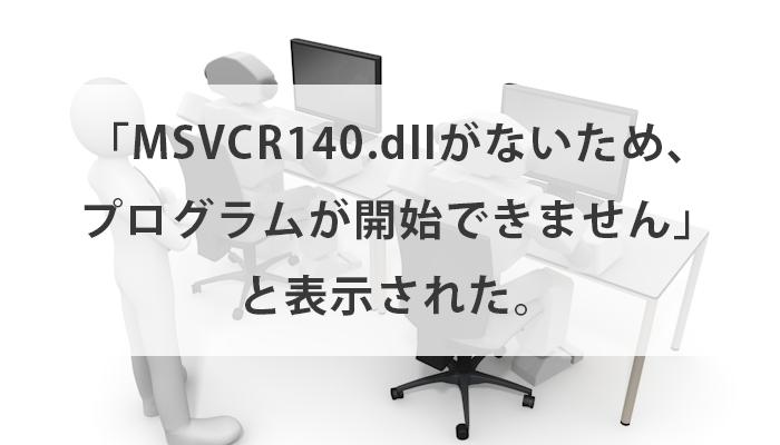 フォトショを起動しようとしたら「MSVCR140.dllがないため、プログラムが開始できません」と表示された。