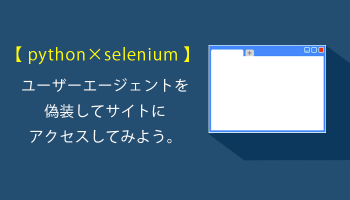 [python×selenium]ユーザーエージェントを偽装してサイトにアクセスしてみよう。