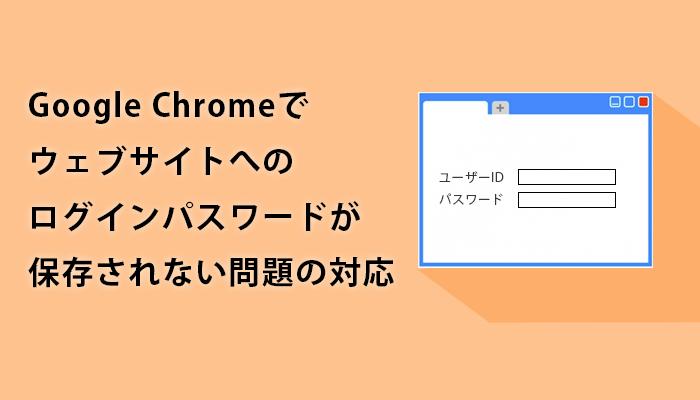 Google Chromeでウェブサイトへのログインパスワードが保存されない問題の対応
