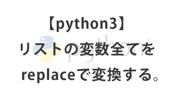 [python3] リストの変数全てをreplaceで変換する。