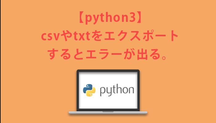 pythonでcsvやtxtをエクスポートするとエラーが出る。