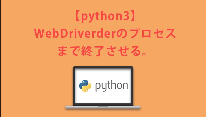 【python3】webdriverのプロセスまで終了させる。