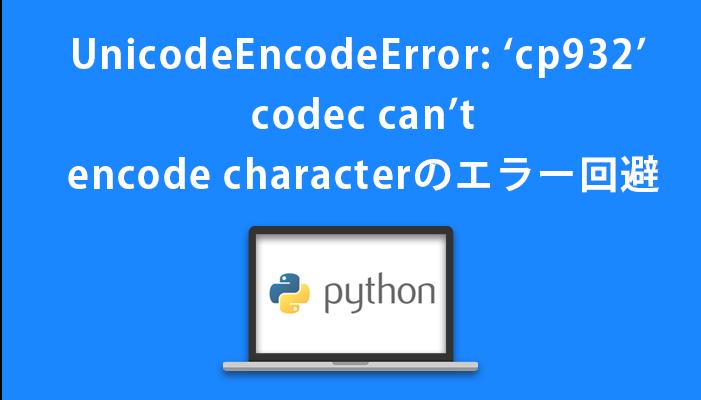 UnicodeEncodeError: 'cp932' codec can't encode characterのエラー回避