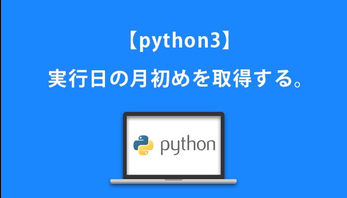 【python3】実行日の月初めを取得する。
